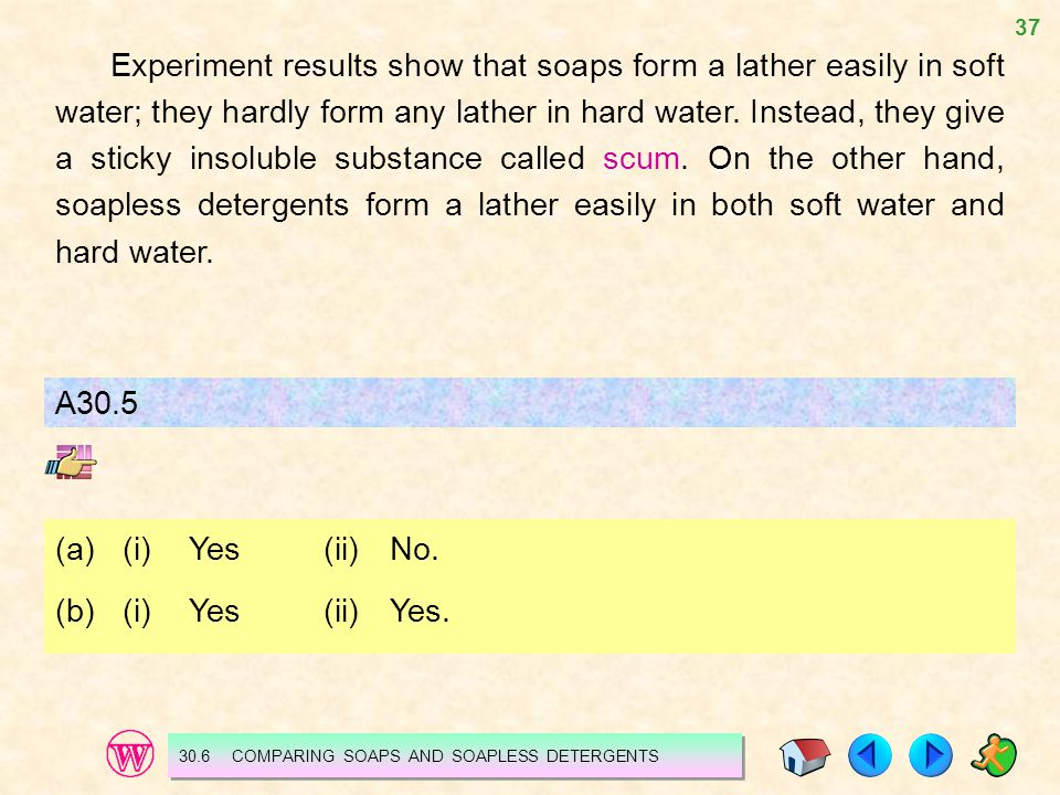 37 Experiment results show that soaps form a lather easily in soft water; they hardly form any lather in hard water. Instead, they give a sticky insol
