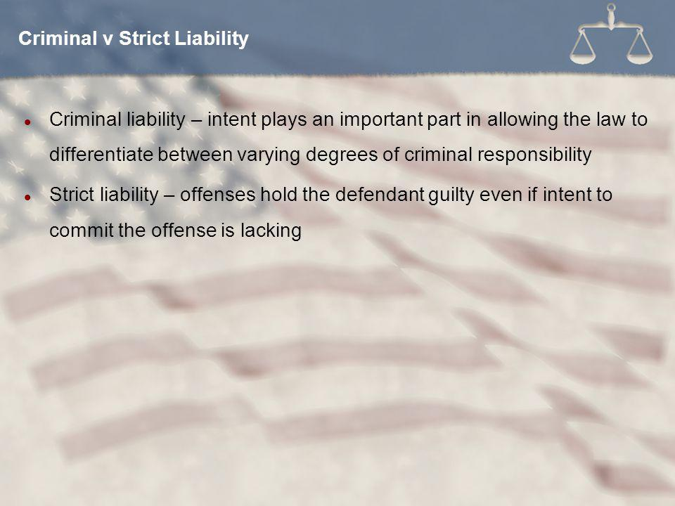 Criminal liability – intent plays an important part in allowing the law to differentiate between varying degrees of criminal responsibility Strict liability – offenses hold the defendant guilty even if intent to commit the offense is lacking Criminal v Strict Liability