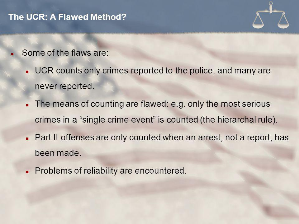 Some of the flaws are: UCR counts only crimes reported to the police, and many are never reported.