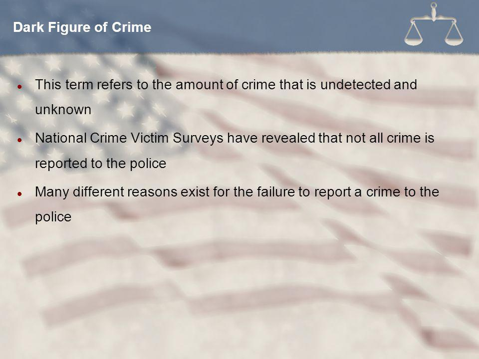 This term refers to the amount of crime that is undetected and unknown National Crime Victim Surveys have revealed that not all crime is reported to the police Many different reasons exist for the failure to report a crime to the police Dark Figure of Crime