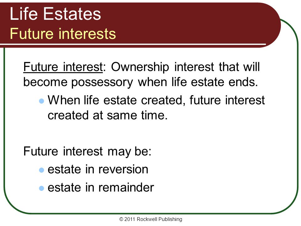 © 2011 Rockwell Publishing Life Estates Future interests Future interest: Ownership interest that will become possessory when life estate ends. When l