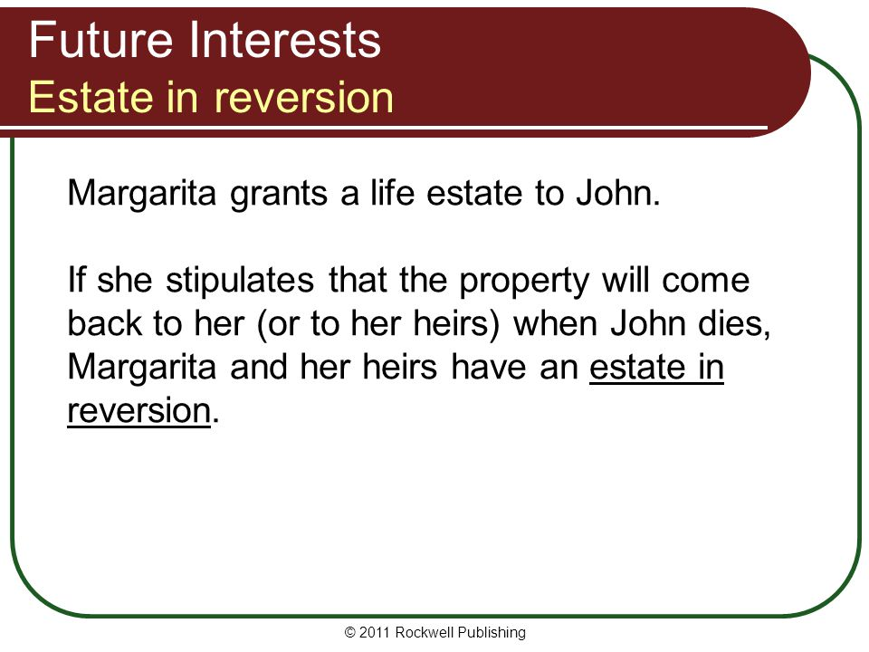 © 2011 Rockwell Publishing Margarita grants a life estate to John. If she stipulates that the property will come back to her (or to her heirs) when Jo