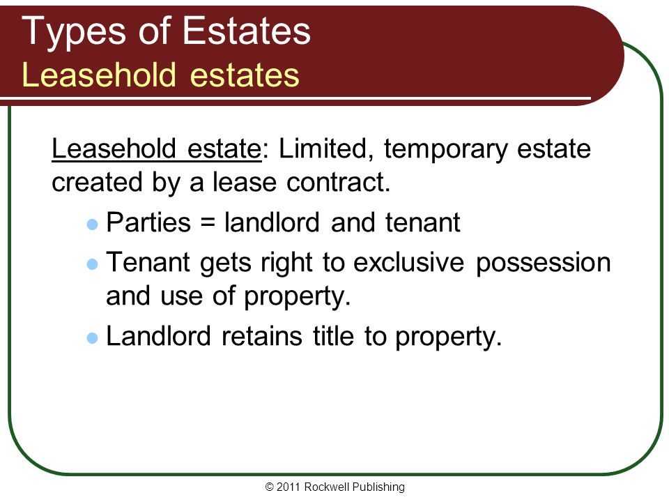 © 2011 Rockwell Publishing Types of Estates Leasehold estates Leasehold estate: Limited, temporary estate created by a lease contract. Parties = landl