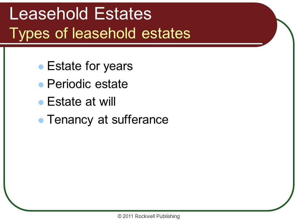 © 2011 Rockwell Publishing Leasehold Estates Types of leasehold estates Estate for years Periodic estate Estate at will Tenancy at sufferance