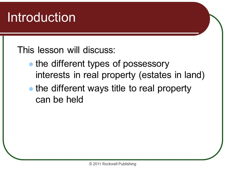 © 2011 Rockwell Publishing Introduction This lesson will discuss: the different types of possessory interests in real property (estates in land) the d
