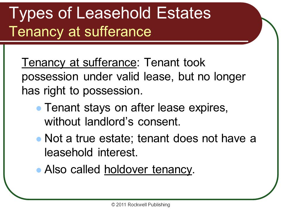 © 2011 Rockwell Publishing Types of Leasehold Estates Tenancy at sufferance Tenancy at sufferance: Tenant took possession under valid lease, but no lo