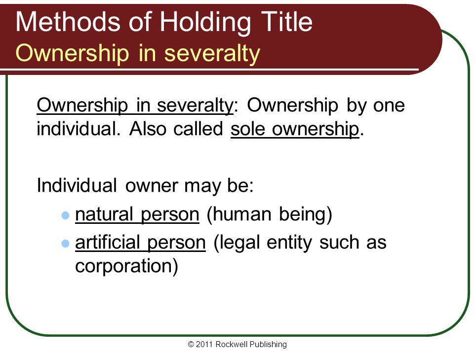 © 2011 Rockwell Publishing Methods of Holding Title Ownership in severalty Ownership in severalty: Ownership by one individual. Also called sole owner