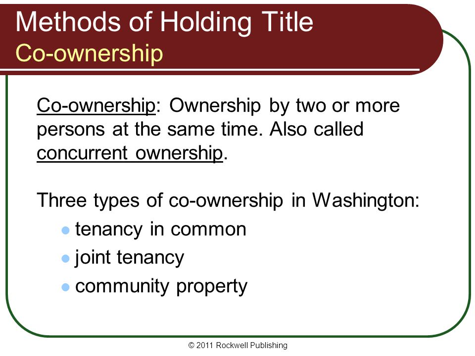 © 2011 Rockwell Publishing Methods of Holding Title Co-ownership Co-ownership: Ownership by two or more persons at the same time. Also called concurre