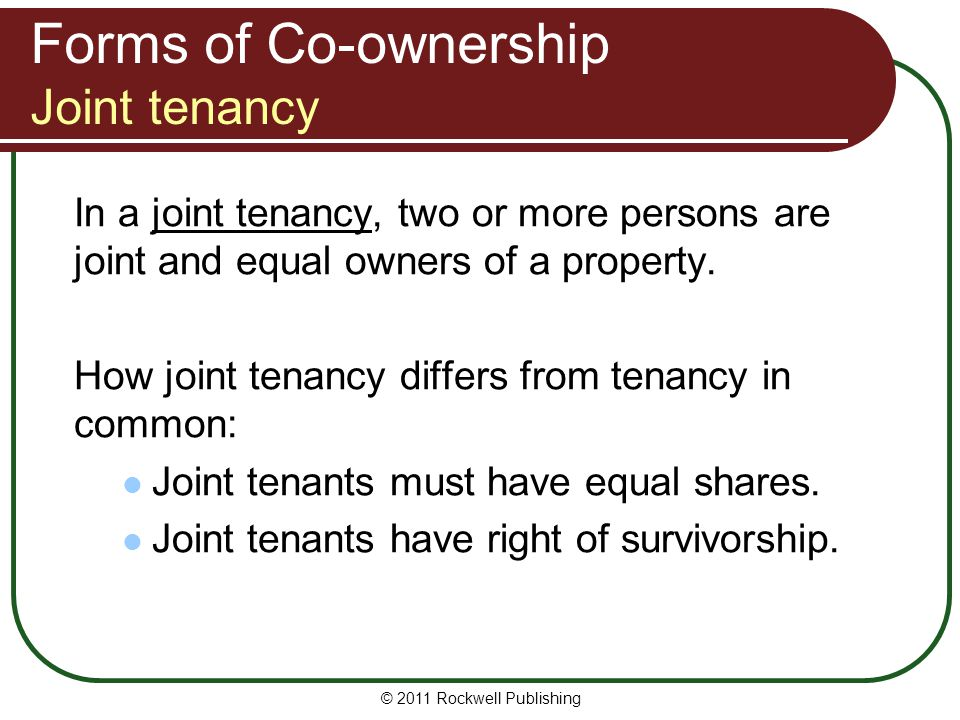 © 2011 Rockwell Publishing Forms of Co-ownership Joint tenancy In a joint tenancy, two or more persons are joint and equal owners of a property. How j