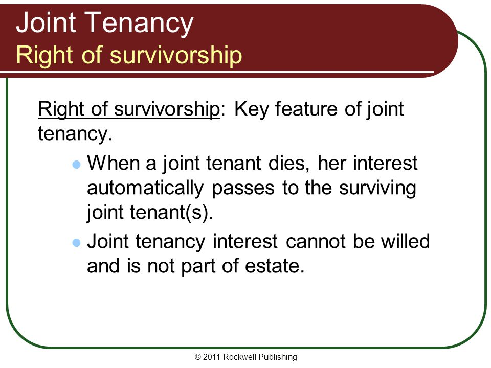 © 2011 Rockwell Publishing Joint Tenancy Right of survivorship Right of survivorship: Key feature of joint tenancy. When a joint tenant dies, her inte