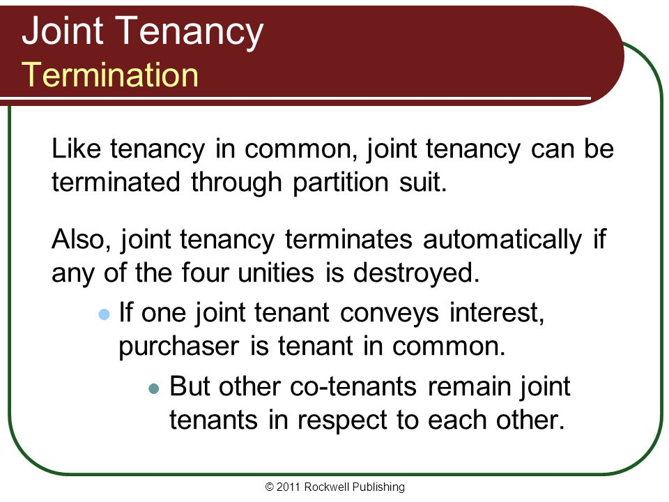 © 2011 Rockwell Publishing Joint Tenancy Termination Like tenancy in common, joint tenancy can be terminated through partition suit. Also, joint tenan