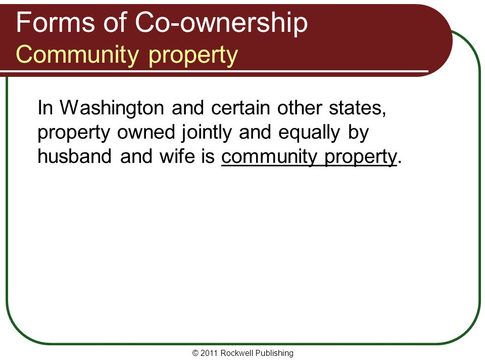 © 2011 Rockwell Publishing Forms of Co-ownership Community property In Washington and certain other states, property owned jointly and equally by husb