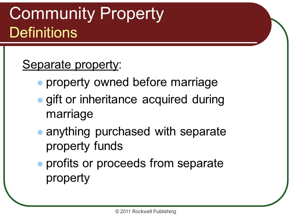 © 2011 Rockwell Publishing Community Property Definitions Separate property: property owned before marriage gift or inheritance acquired during marria