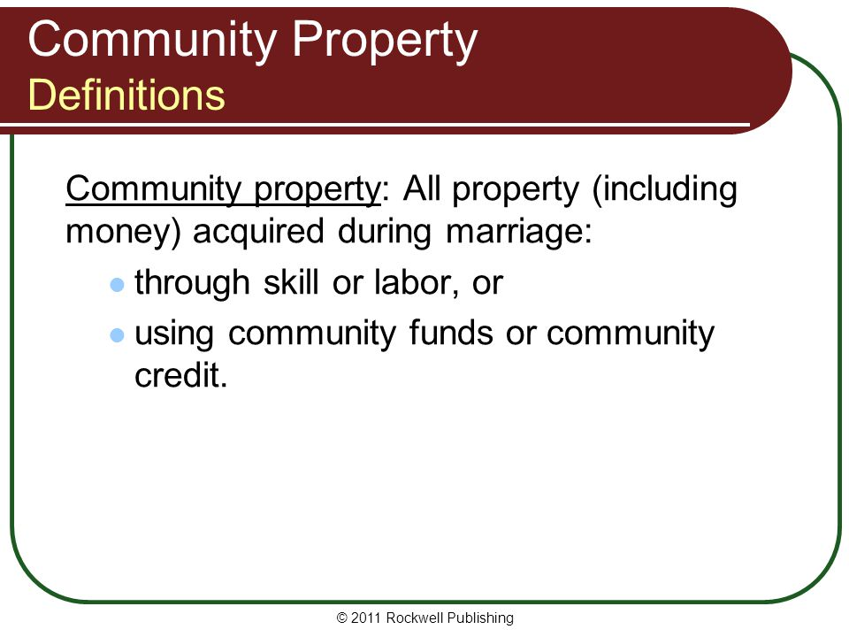 © 2011 Rockwell Publishing Community Property Definitions Community property: All property (including money) acquired during marriage: through skill o
