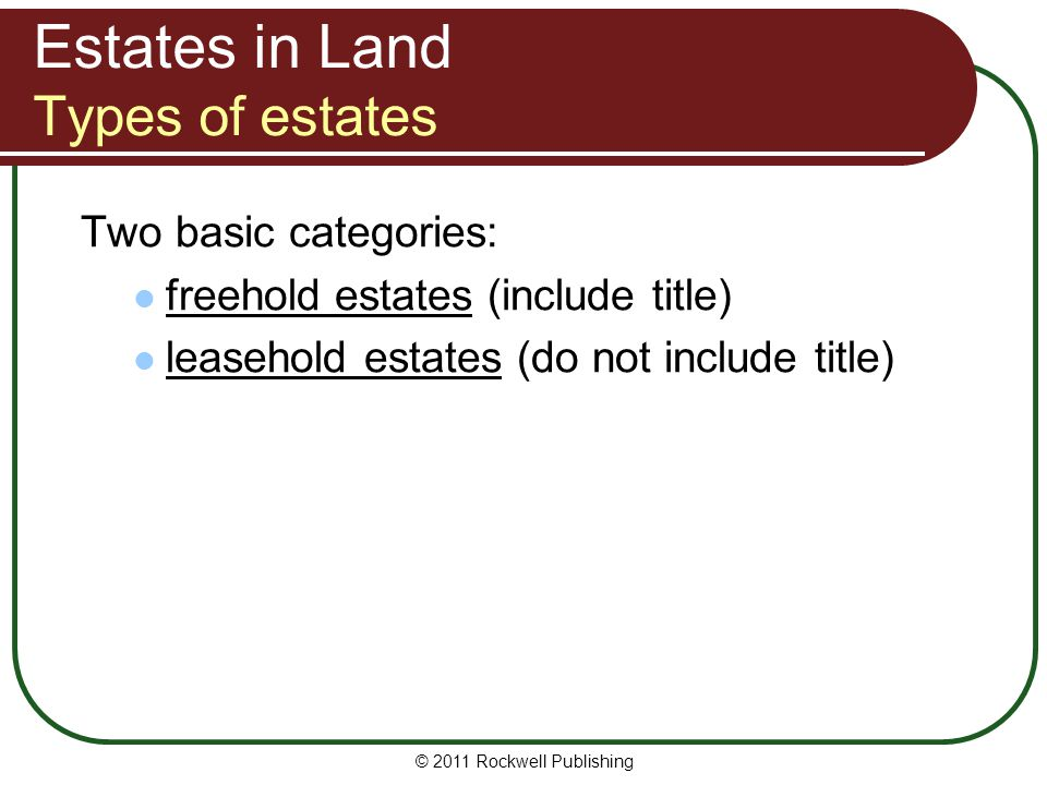© 2011 Rockwell Publishing Estates in Land Types of estates Two basic categories: freehold estates (include title) leasehold estates (do not include t