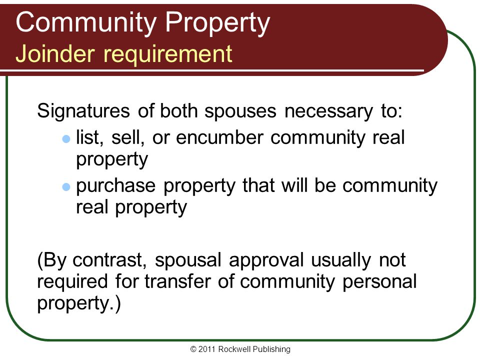 © 2011 Rockwell Publishing Community Property Joinder requirement Signatures of both spouses necessary to: list, sell, or encumber community real prop