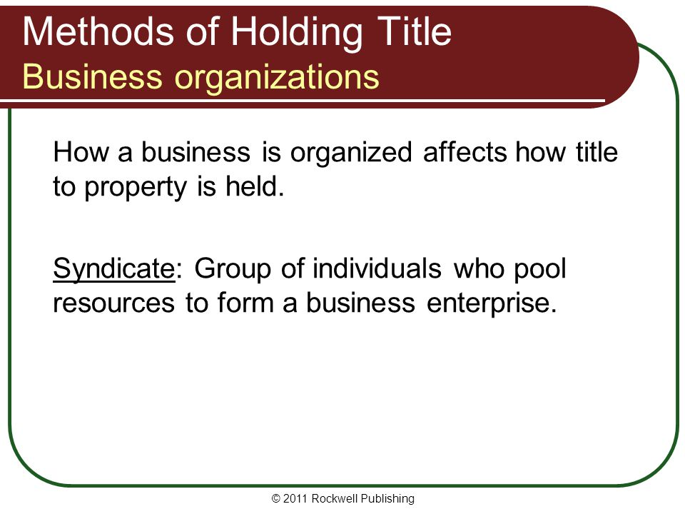 © 2011 Rockwell Publishing Methods of Holding Title Business organizations How a business is organized affects how title to property is held. Syndicat