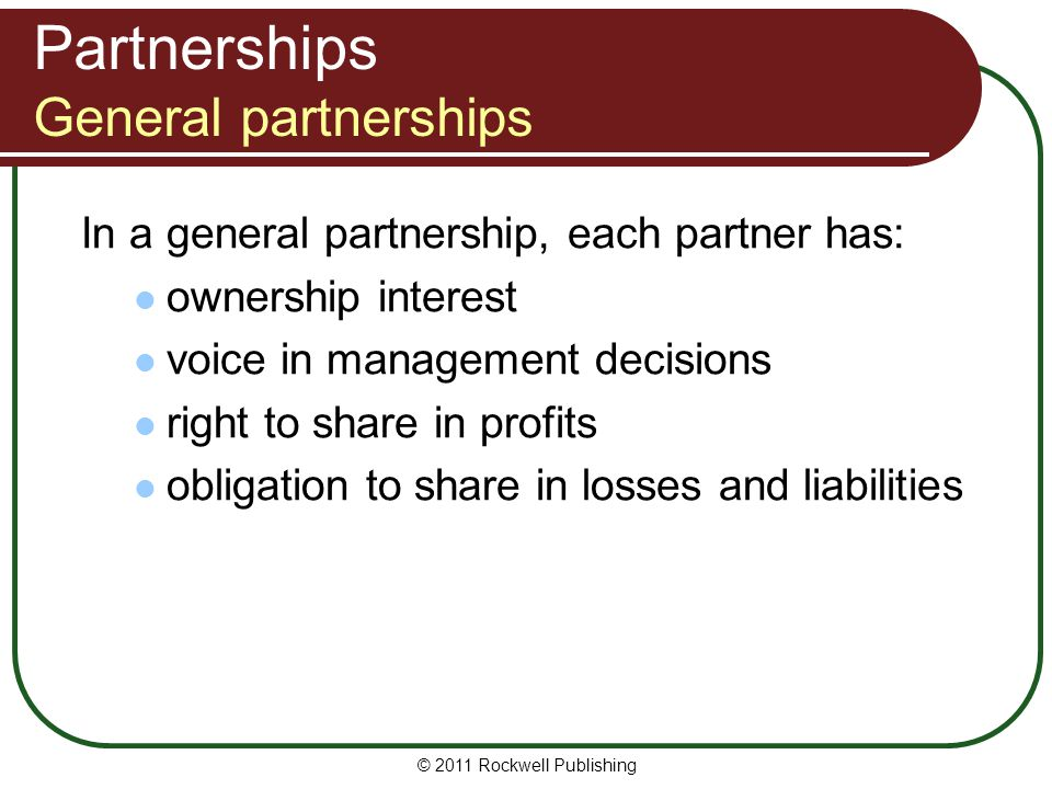 © 2011 Rockwell Publishing Partnerships General partnerships In a general partnership, each partner has: ownership interest voice in management decisi