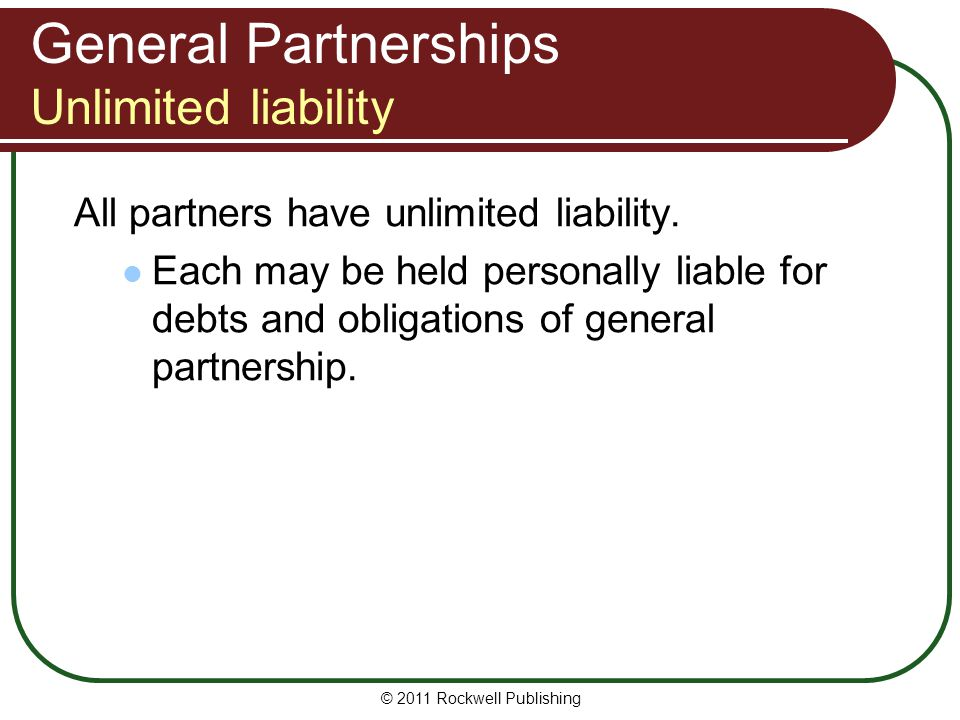© 2011 Rockwell Publishing General Partnerships Unlimited liability All partners have unlimited liability. Each may be held personally liable for debt