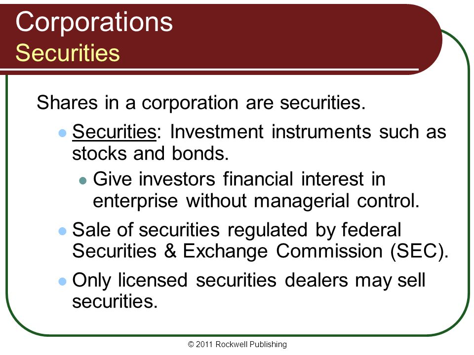 © 2011 Rockwell Publishing Corporations Securities Shares in a corporation are securities. Securities: Investment instruments such as stocks and bonds