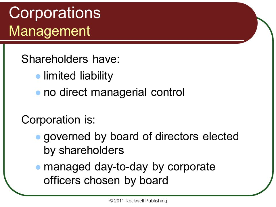 © 2011 Rockwell Publishing Shareholders have: limited liability no direct managerial control Corporation is: governed by board of directors elected by