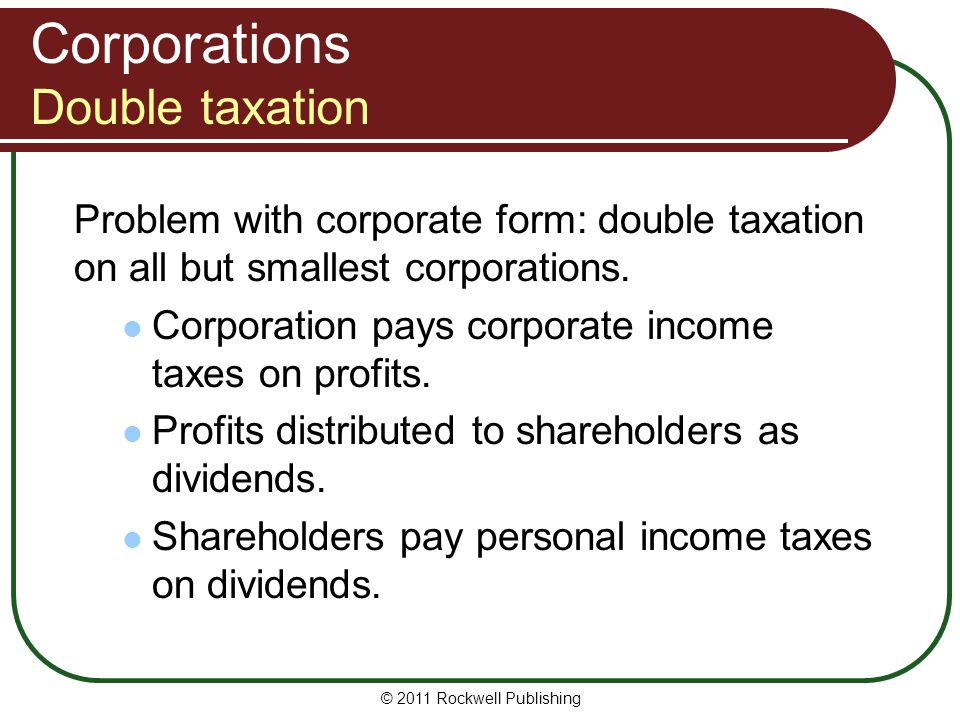 © 2011 Rockwell Publishing Problem with corporate form: double taxation on all but smallest corporations. Corporation pays corporate income taxes on p