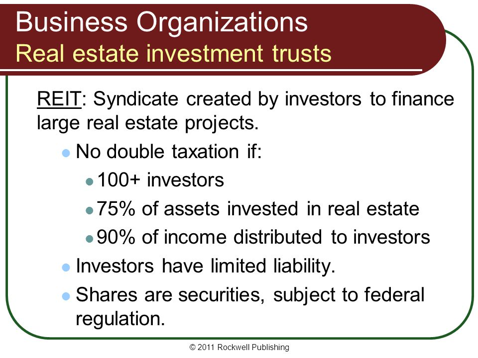 © 2011 Rockwell Publishing Business Organizations Real estate investment trusts REIT: Syndicate created by investors to finance large real estate proj