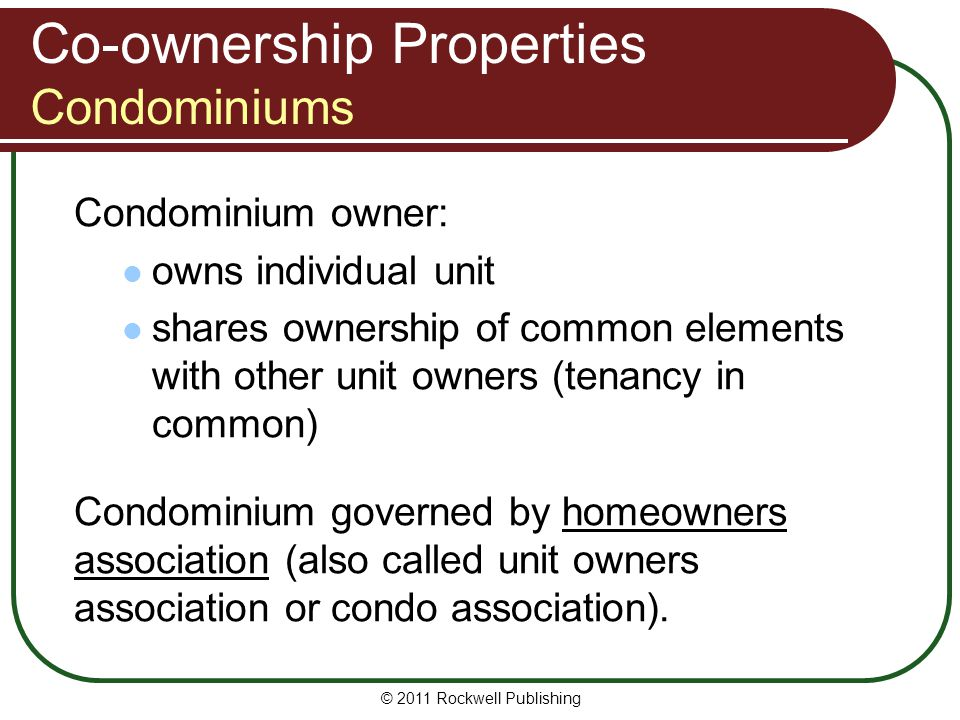 © 2011 Rockwell Publishing Co-ownership Properties Condominiums Condominium owner: owns individual unit shares ownership of common elements with other