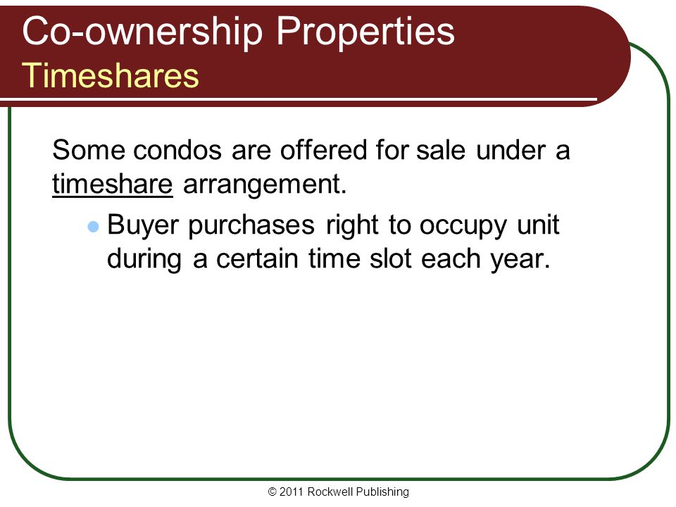 © 2011 Rockwell Publishing Co-ownership Properties Timeshares Some condos are offered for sale under a timeshare arrangement. Buyer purchases right to