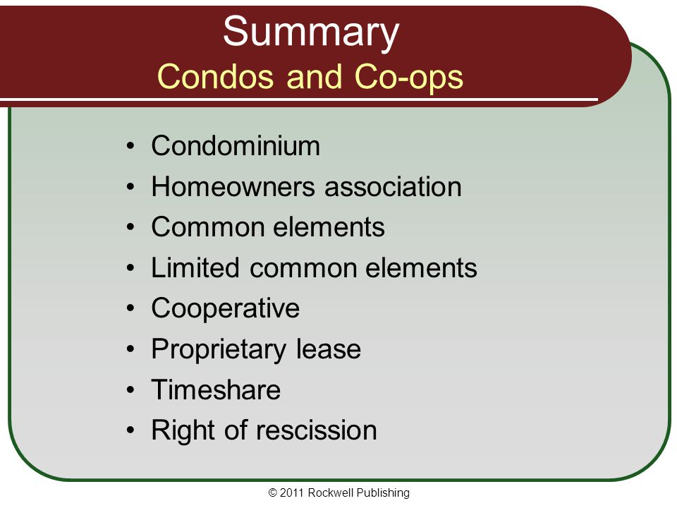© 2011 Rockwell Publishing Summary Condos and Co-ops Condominium Homeowners association Common elements Limited common elements Cooperative Proprietar