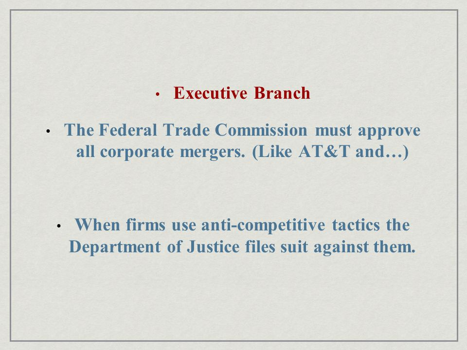 Executive Branch The Federal Trade Commission must approve all corporate mergers.