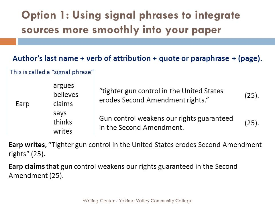 Authors last name + verb of attribution + quote or paraphrase + (page). This is called a signal phrase Earp argues believes claims says thinks writes