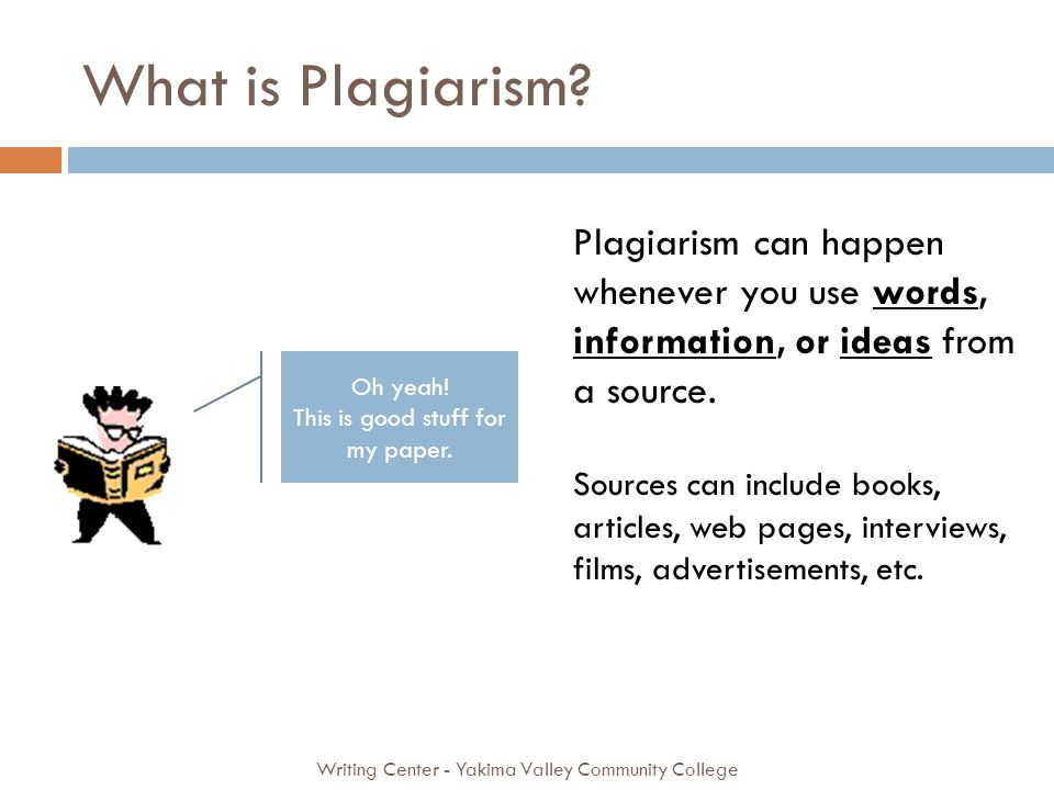 What is Plagiarism? Writing Center - Yakima Valley Community College Plagiarism can happen whenever you use words, information, or ideas from a source