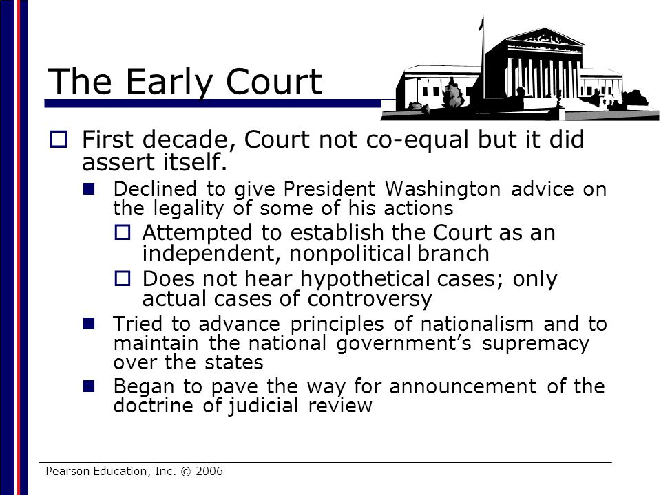 Pearson Education, Inc. © 2006 The Early Court First decade, Court not co-equal but it did assert itself. Declined to give President Washington advice