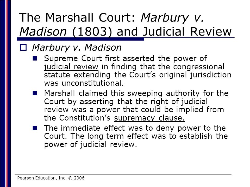 Pearson Education, Inc. © 2006 The Marshall Court: Marbury v. Madison (1803) and Judicial Review Marbury v. Madison Supreme Court first asserted the p