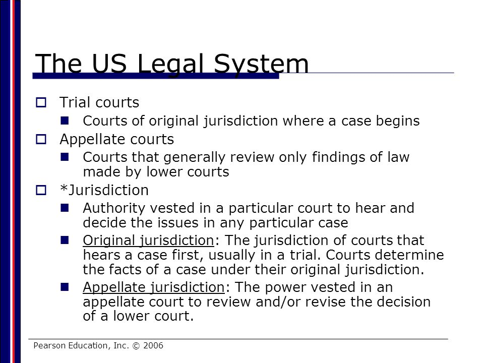 Pearson Education, Inc. © 2006 The US Legal System Trial courts Courts of original jurisdiction where a case begins Appellate courts Courts that gener