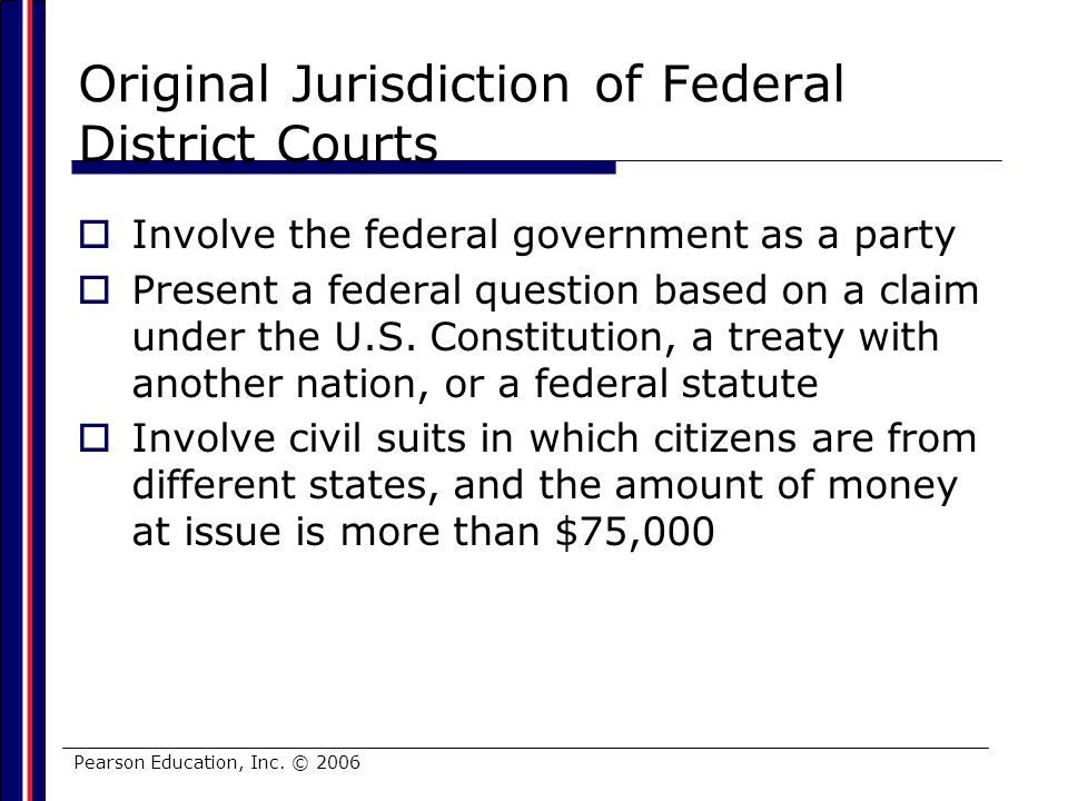 Pearson Education, Inc. © 2006 Original Jurisdiction of Federal District Courts Involve the federal government as a party Present a federal question b