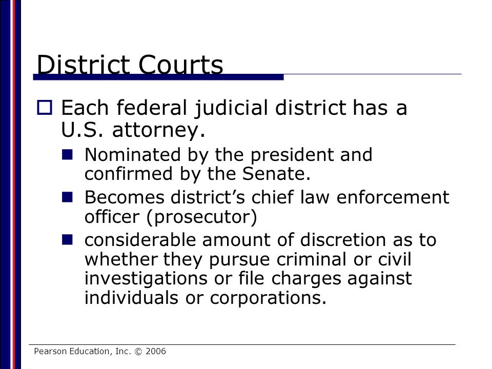 Pearson Education, Inc. © 2006 District Courts Each federal judicial district has a U.S. attorney. Nominated by the president and confirmed by the Sen