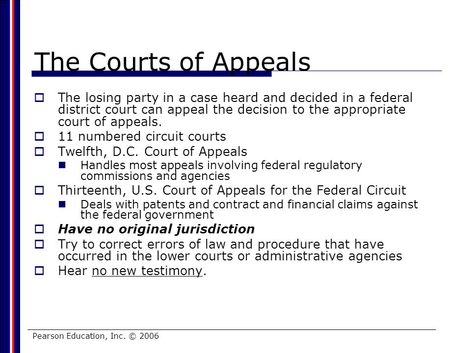 Pearson Education, Inc. © 2006 The Courts of Appeals The losing party in a case heard and decided in a federal district court can appeal the decision