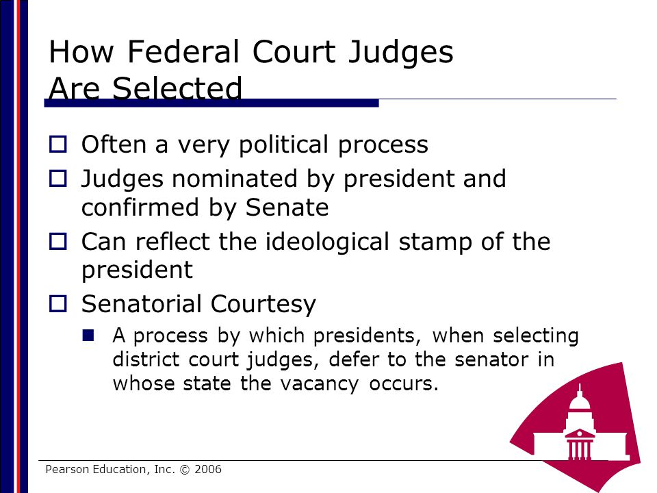 Pearson Education, Inc. © 2006 How Federal Court Judges Are Selected Often a very political process Judges nominated by president and confirmed by Sen