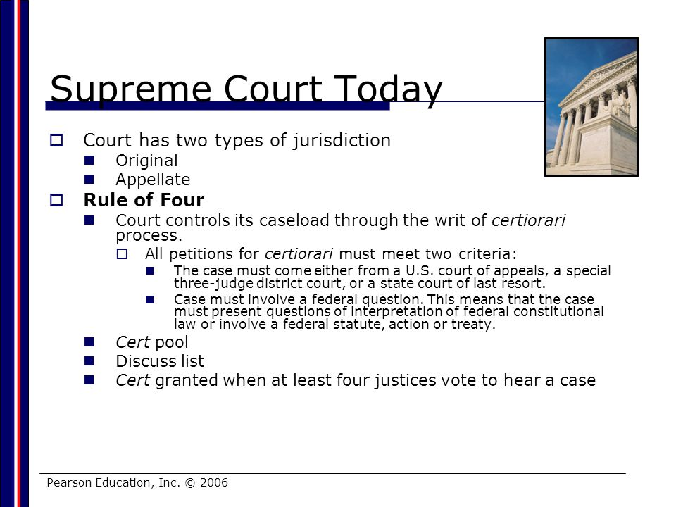 Pearson Education, Inc. © 2006 Supreme Court Today Court has two types of jurisdiction Original Appellate Rule of Four Court controls its caseload thr