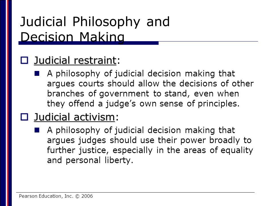 Pearson Education, Inc. © 2006 Judicial Philosophy and Decision Making Judicial restraint Judicial restraint: A philosophy of judicial decision making