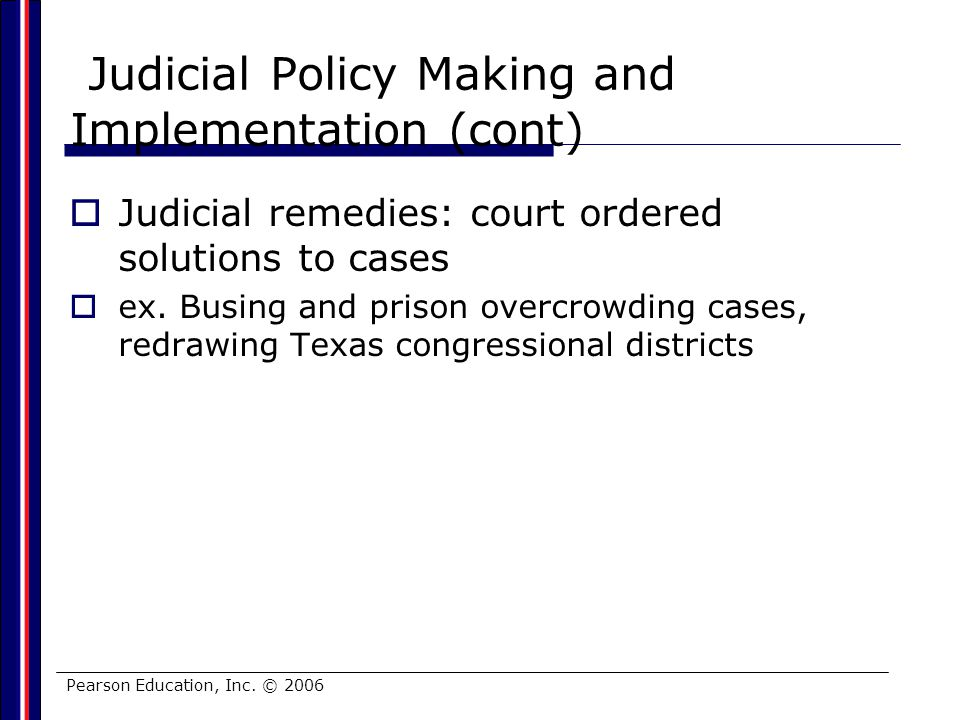 Pearson Education, Inc. © 2006 Judicial Policy Making and Implementation (cont) Judicial remedies: court ordered solutions to cases ex. Busing and pri
