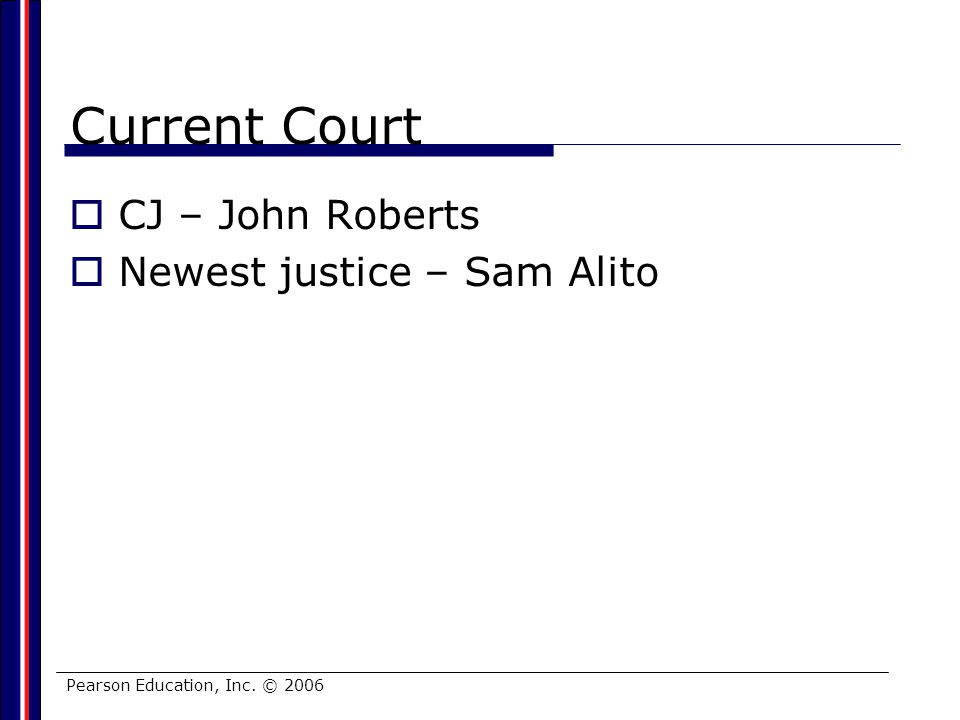 Pearson Education, Inc. © 2006 Current Court CJ – John Roberts Newest justice – Sam Alito