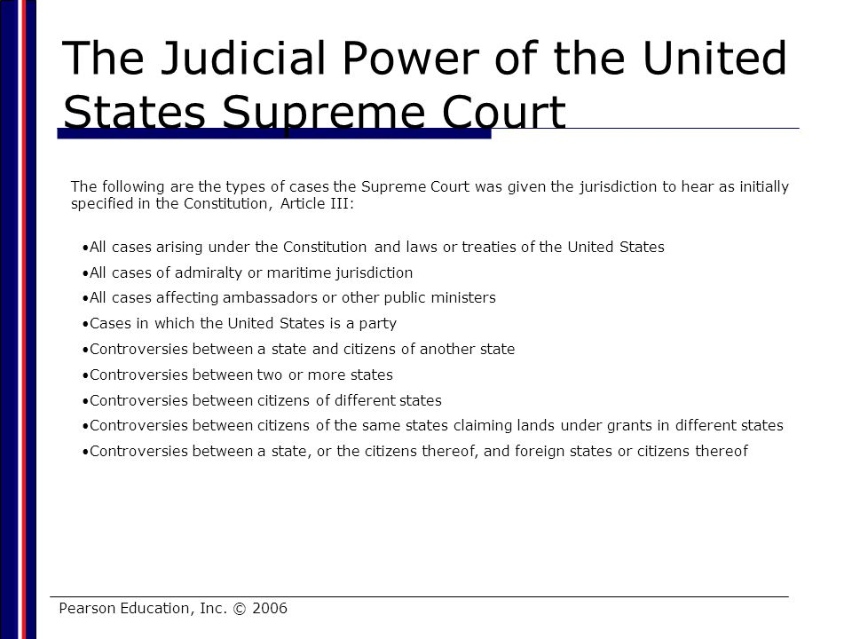 Pearson Education, Inc. © 2006 The Judicial Power of the United States Supreme Court The following are the types of cases the Supreme Court was given