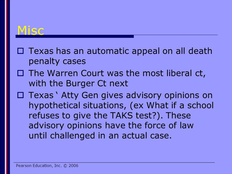 Pearson Education, Inc. © 2006 Misc Texas has an automatic appeal on all death penalty cases The Warren Court was the most liberal ct, with the Burger
