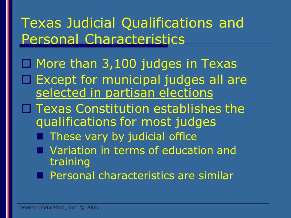 Pearson Education, Inc. © 2006 Texas Judicial Qualifications and Personal Characteristics More than 3,100 judges in Texas Except for municipal judges