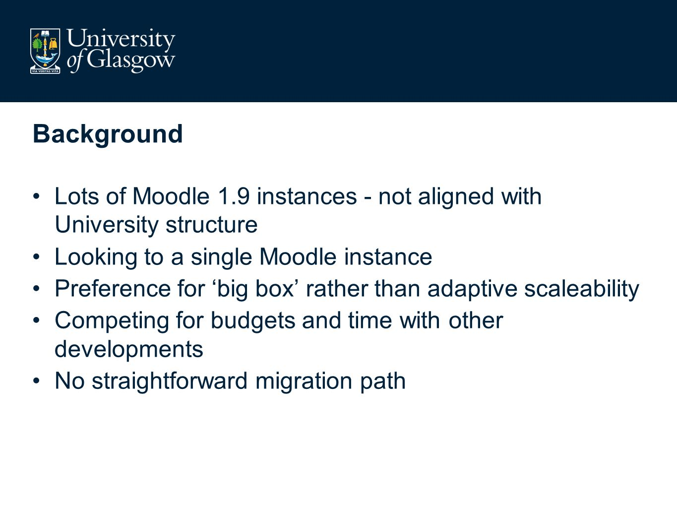 Background Lots of Moodle 1.9 instances - not aligned with University structure Looking to a single Moodle instance Preference for big box rather than adaptive scaleability Competing for budgets and time with other developments No straightforward migration path