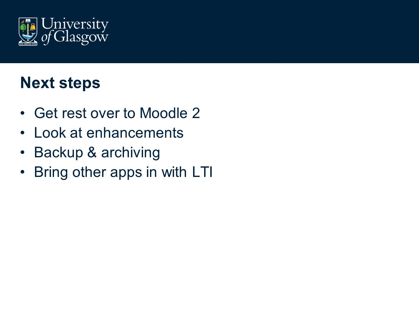Next steps Get rest over to Moodle 2 Look at enhancements Backup & archiving Bring other apps in with LTI