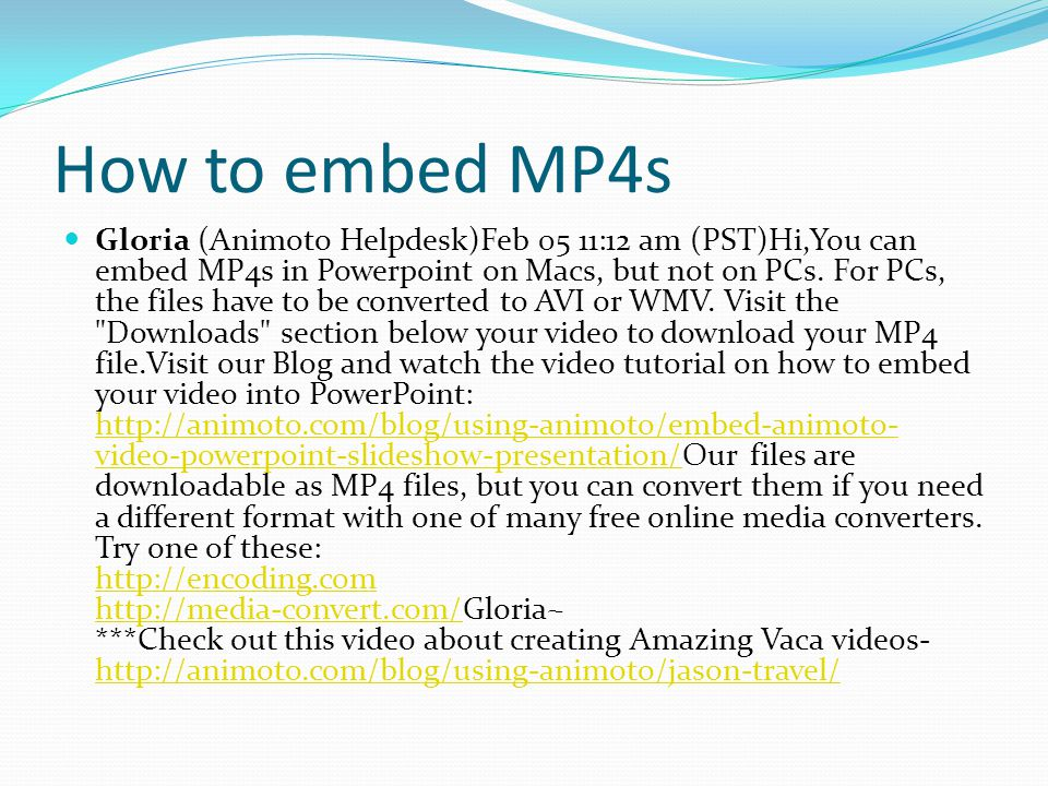 How to embed MP4s Gloria (Animoto Helpdesk)Feb 05 11:12 am (PST)Hi,You can embed MP4s in Powerpoint on Macs, but not on PCs.